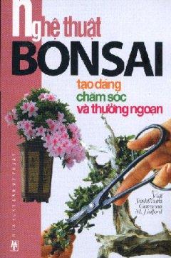 Nghệ Thuật Bonsai - Tạo Dáng, Chăm Sóc Và Thưởng Ngoạn
