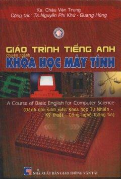 Giáo Trình Tiếng Anh Chuyên Ngành Khoa Học Máy Tính -  A Course Of Basic English For Computer Science (Dành Cho Sinh Viên Khoa Học Tự Nhiên, Kỹ Thuật,
