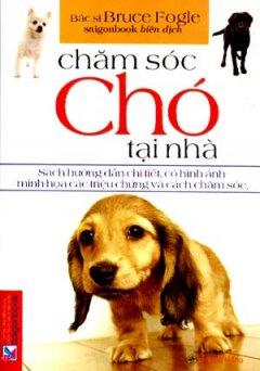 Chăm Sóc Chó Tại Nhà (Sách Hướng Dẫn Chi Tiết, Có Hình Ảnh Minh Hoạ Các Triệu Chứng Và Cách Chăm Sóc)