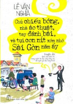 Chú Chiếu Bóng, Nhà Ảo Thuật, Tay Đánh Bài, Và Tụi Con Nít Xóm Nhỏ Sài Gòn Năm Ấy - Tái bản 06/2014