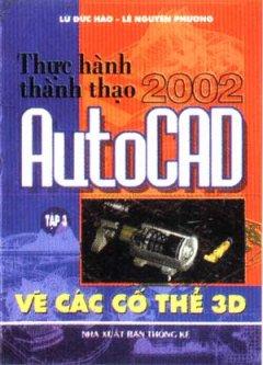 Thực Hành Thành Thạo AutoCAD 2002 - Tập 3: Vẽ Các Cố Thể 3D