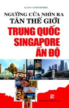 Ngưỡng Cửa Nhìn Ra Tân Thế Giới Trung Quốc - Singapore - Ấn Độ