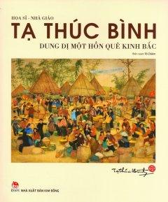 Họa Sĩ - Nhà Giáo Tạ Thúc Bình: Dung Dị Một Hồn Quê Kinh Bắc