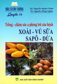 Bác Sĩ Cây Trồng - Quyển 14: Trồng - Chăm Sóc & Phòng Trừ Sâu Bệnh Xoài - Vú Sữa - Sapô - Dừa