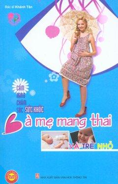 Cẩm Nang Chăm Sóc Sức Khỏe Bà Mẹ Mang Thai Và Trẻ Nhỏ