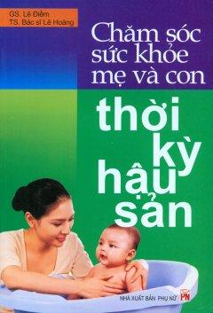 Chăm Sóc Sức Khỏe Mẹ Và Con Thời Kỳ Hậu Sản