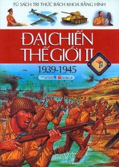 Đại Chiến Thế Giới II (1939-1945) - Tủ Sách Tri Thức Bách Khoa Bằng Hình (Bìa Mềm)