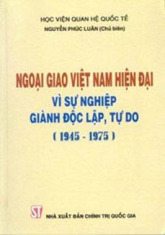 Ngoại giao Việt Nam hiện đại vì sự nghiệp giành độc lập, tự do (1945-1975)