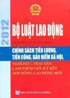 Bộ Luật Lao Động 2012 (Có Hiệu Lực Từ 01-5-2013) - Chính Sách Tiền Lương, Tiền Công, Bảo Hiểm Xã Hội, Nghỉ Hưu, Thai Sản, Làm Thêm Giờ, Ký Kết Hợp Đồn