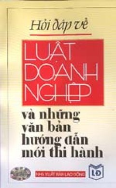 Hỏi đáp về Luật Doanh nghiệp và những văn bản hướng dẫn mới thi hành - Tái bản 2003