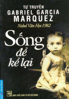 Tự Truyện Gabriel Garcia Marquez - Sống Để Kể Lại