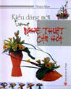 Nghệ Thuật Cắm Hoa Theo Kiểu Dáng Mới - Tái bản 06/2005