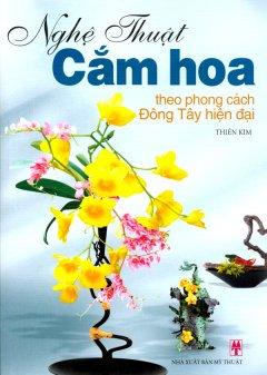 Nghệ Thuật Cắm Hoa - Theo Phong Cách Đông Tây Hiện Đại